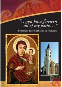 "Véghseő Tamás - Terdik Szilveszter: ""… you have foreseen all of my paths"" - Byzantine rite catholics in Hungary"